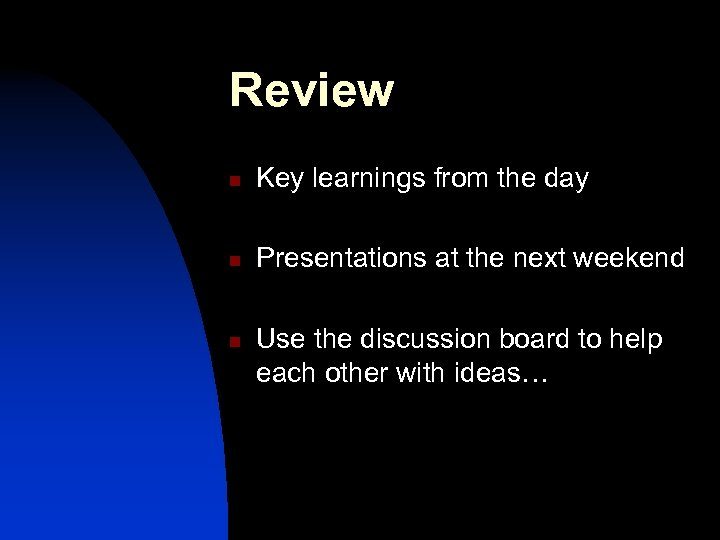 Review n Key learnings from the day n Presentations at the next weekend n