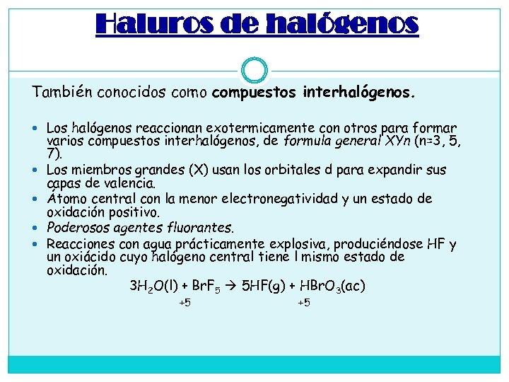 Haluros de halógenos También conocidos como compuestos interhalógenos. Los halógenos reaccionan exotermicamente con otros