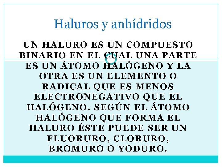Haluros y anhídridos UN HALURO ES UN COMPUESTO BINARIO EN EL CUAL UNA PARTE