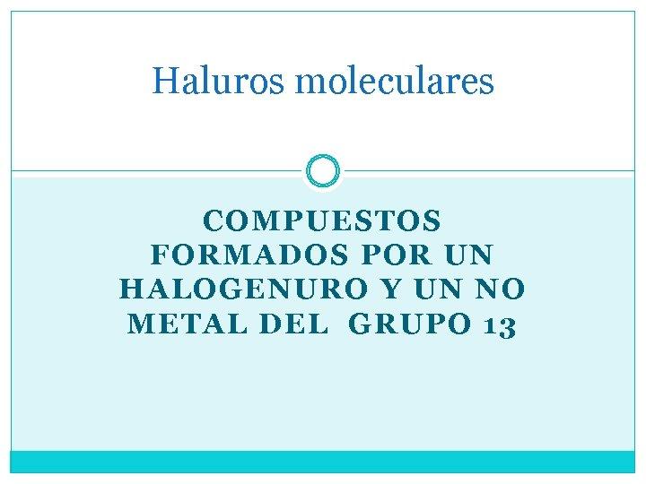 Haluros moleculares COMPUESTOS FORMADOS POR UN HALOGENURO Y UN NO METAL DEL GRUPO 13