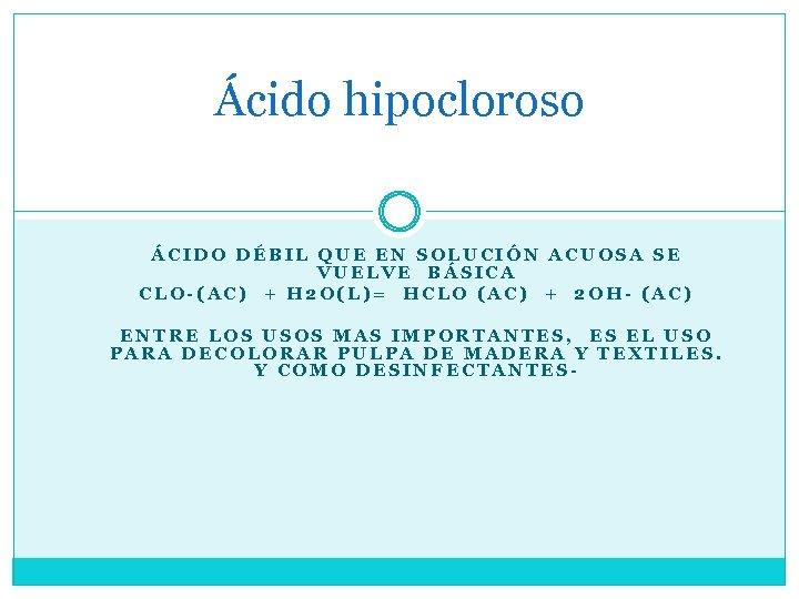 Ácido hipocloroso ÁCIDO DÉBIL QUE EN SOLUCIÓN ACUOSA SE VUELVE BÁSICA CLO-(AC) + H