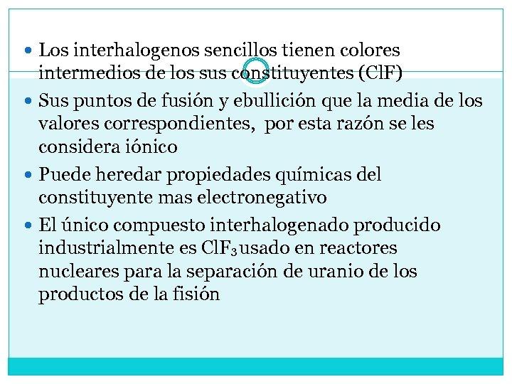Los interhalogenos sencillos tienen colores intermedios de los sus constituyentes (Cl. F) Sus