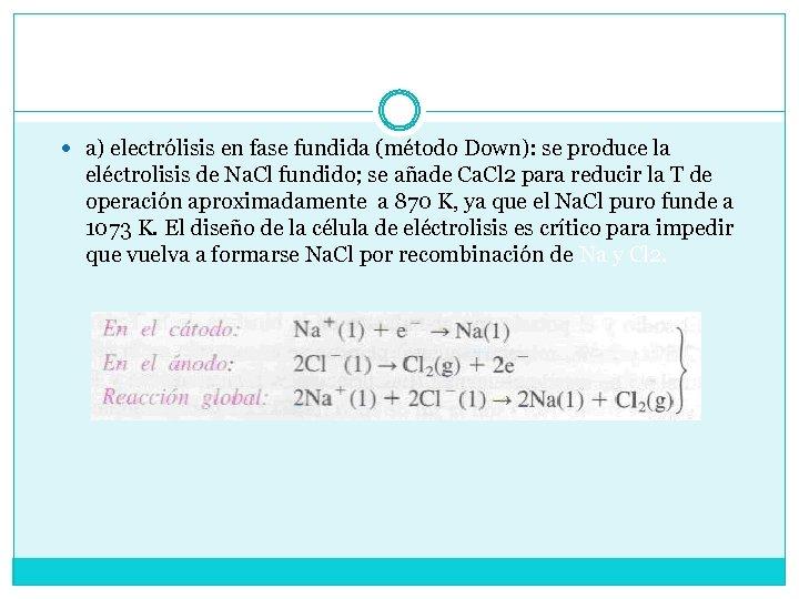 a) electrólisis en fase fundida (método Down): se produce la eléctrolisis de Na.