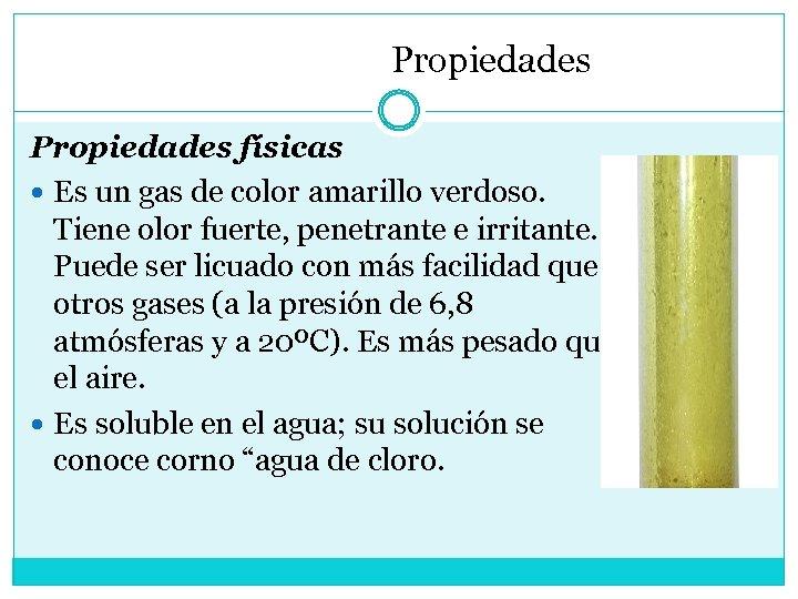 Propiedades físicas Es un gas de color amarillo verdoso. Tiene olor fuerte, penetrante e