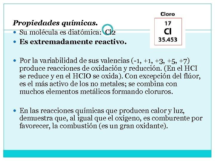 Propiedades químicas. Su molécula es diatómica: Cl 2 Es extremadamente reactivo. Por la variabilidad