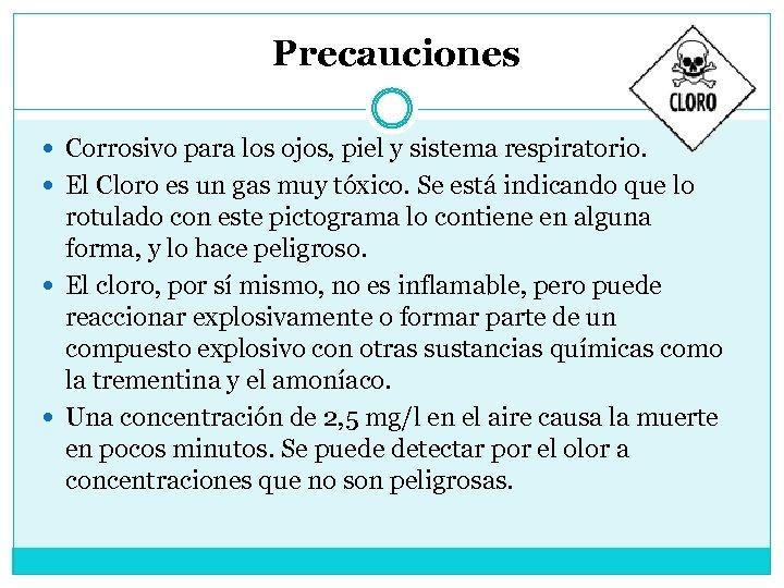 Precauciones Corrosivo para los ojos, piel y sistema respiratorio. El Cloro es un gas