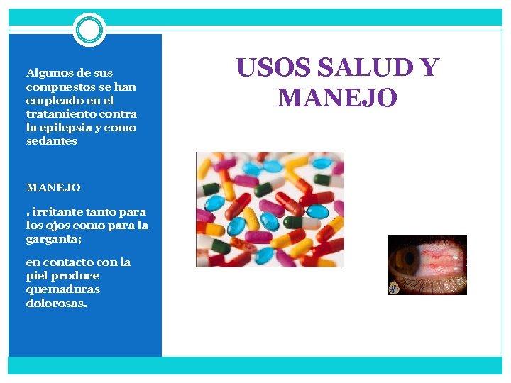 Algunos de sus compuestos se han empleado en el tratamiento contra la epilepsia y