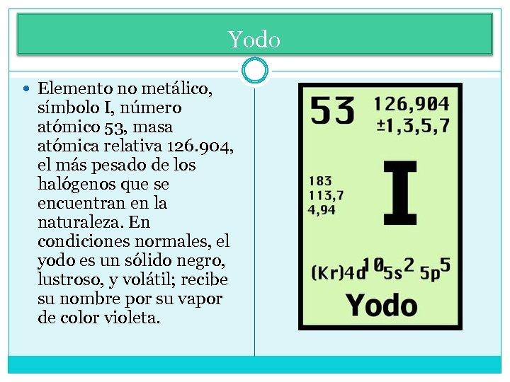 Yodo Elemento no metálico, símbolo I, número atómico 53, masa atómica relativa 126. 904,