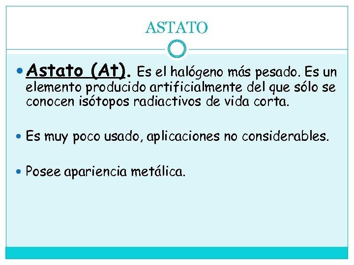 ASTATO Astato (At). Es el halógeno más pesado. Es un elemento producido artificialmente del