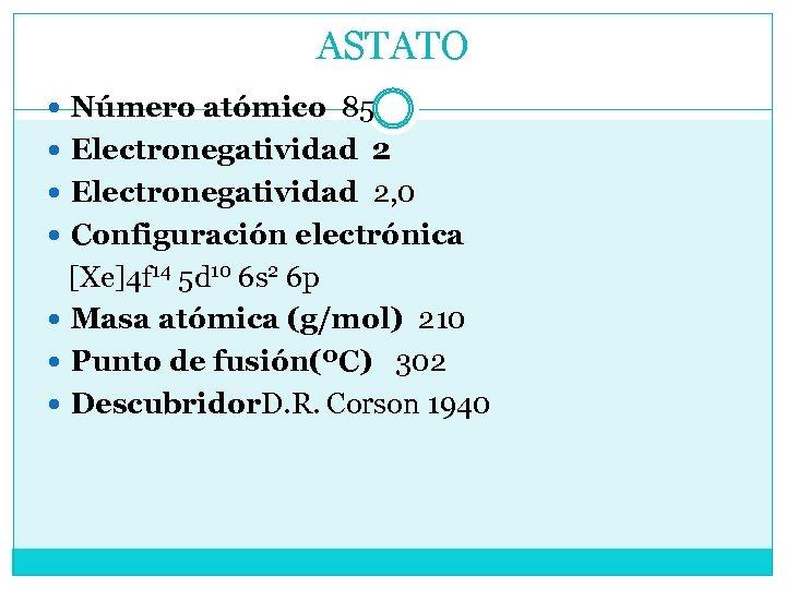 ASTATO Número atómico 85 Electronegatividad 2, 0 Configuración electrónica [Xe]4 f 14 5 d