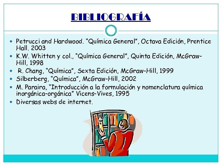 """BIBLIOGRAFÍA Petrucci and Hardwood. """"Química General"""", Octava Edición, Prentice Hall. 2003 K. W. Whitten"""