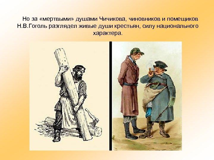 Но за «мертвыми» душами Чичикова, чиновников и помещиков Н. В. Гоголь разглядел живые души
