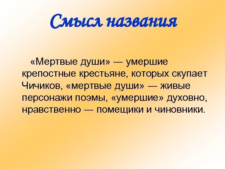 Смысл названия «Мертвые души» ― умершие крепостные крестьяне, которых скупает Чичиков, «мертвые души» ―