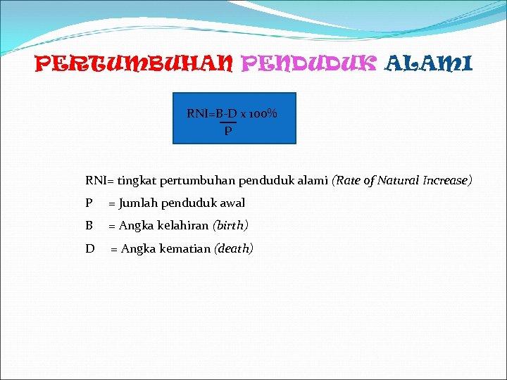 PERTUMBUHAN PENDUDUK ALAMI RNI=B-D x 100% p RNI= tingkat pertumbuhan penduduk alami (Rate of
