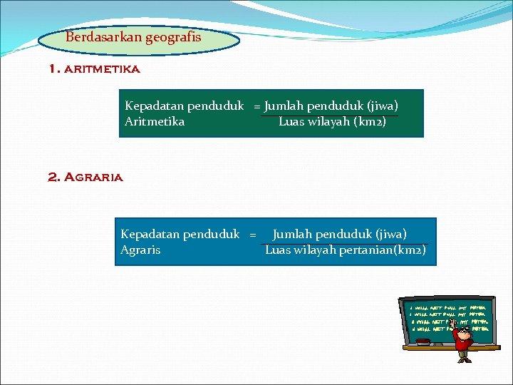 Berdasarkan geografis 1. aritmetika Kepadatan penduduk = Jumlah penduduk (jiwa) Aritmetika Luas wilayah (km