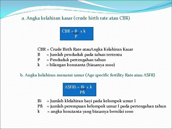 a. Angka kelahiran kasar (crude birth rate atau CBR) CBR = B x k