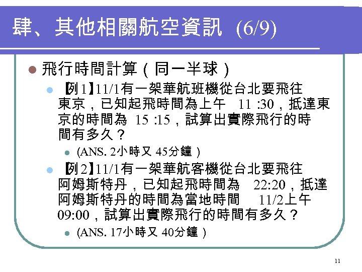 肆、其他相關航空資訊 (6/9) l 飛行時間計算(同一半球) l 【 1】 例 11/1有一架華航班機從台北要飛往 東京,已知起飛時間為上午 11: 30,抵達東 京的時間為 15: