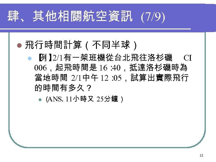 肆、其他相關航空資訊 (7/9) l 飛行時間計算(不同半球) l 【 】 例 2/1有一架班機從台北飛往洛杉磯 CI 006,起飛時間是 16: 40,抵達洛杉磯時為 當地時間