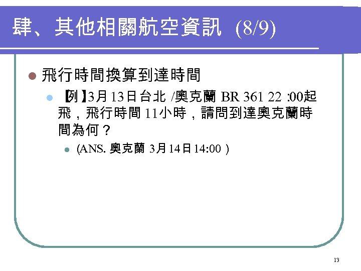 肆、其他相關航空資訊 (8/9) l 飛行時間換算到達時間 l 【 】 13日台北 /奧克蘭 BR 361 22: 例 3月