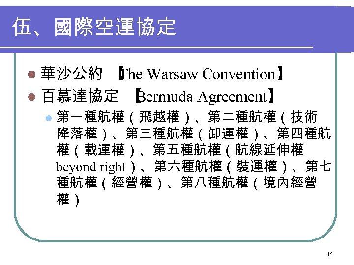 伍、國際空運協定 l 華沙公約 【 Warsaw Convention】 The l 百慕達協定 【 Bermuda Agreement】 l 第一種航權(飛越權)、第二種航權(技術