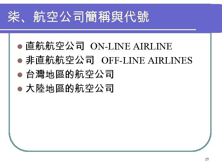 柒、航空公司簡稱與代號 l 直航航空公司 ON-LINE AIRLINE l 非直航航空公司 OFF-LINE AIRLINES l 台灣地區的航空公司 l 大陸地區的航空公司 17