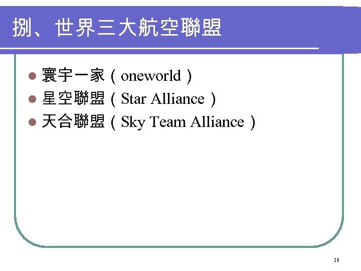 捌、世界三大航空聯盟 l 寰宇一家(oneworld) l 星空聯盟(Star Alliance) l 天合聯盟(Sky Team Alliance) 18