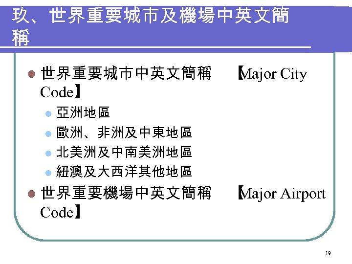 玖、世界重要城市及機場中英文簡 稱 l 世界重要城市中英文簡稱 【 Major City Code】 亞洲地區 l 歐洲、非洲及中東地區 l 北美洲及中南美洲地區 l