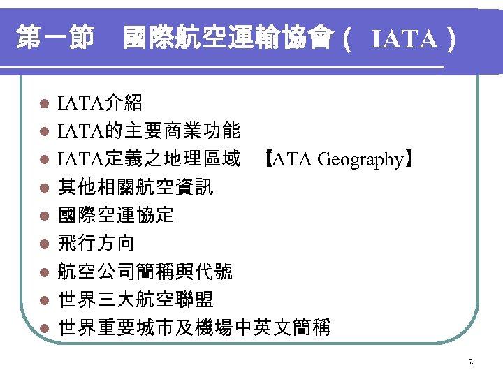 第一節 國際航空運輸協會( IATA) l l l l l IATA介紹 IATA的主要商業功能 IATA定義之地理區域 【 IATA Geography】 其他相關航空資訊
