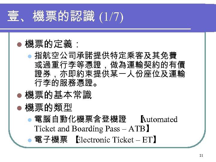 壹、機票的認識 (1/7) l 機票的定義: l 指航空公司承諾提供特定乘客及其免費 或過重行李等憑證,做為運輸契約的有價 證券,亦即約束提供某一人份座位及運輸 行李的服務憑證。 l 機票的基本常識 l 機票的類型 電腦自動化機票含登機證