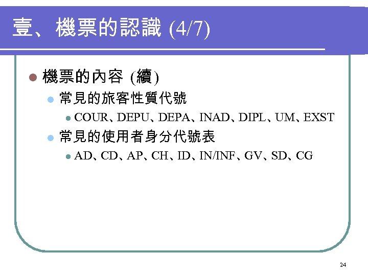 壹、機票的認識 (4/7) l 機票的內容 l 常見的旅客性質代號 l l (續 ) COUR、 DEPU、 DEPA、 INAD、