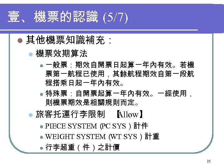壹、機票的認識 (5/7) l 其他機票知識補充: l 機票效期算法 一般票:期效自開票日起算一年內有效。若機 票第一航程已使用,其餘航程期效自第一段航 程搭乘日起一年內有效。 l 特殊票:自開票起算一年內有效。一經使用, 則機票期效是相關規則而定。 l l