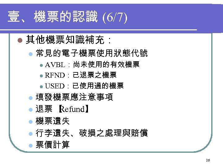 壹、機票的認識 (6/7) l 其他機票知識補充: l 常見的電子機票使用狀態代號 AVBL:尚未使用的有效機票 l RFND:已退票之機票 l USED:已使用過的機票 l 填發機票應注意事項 l