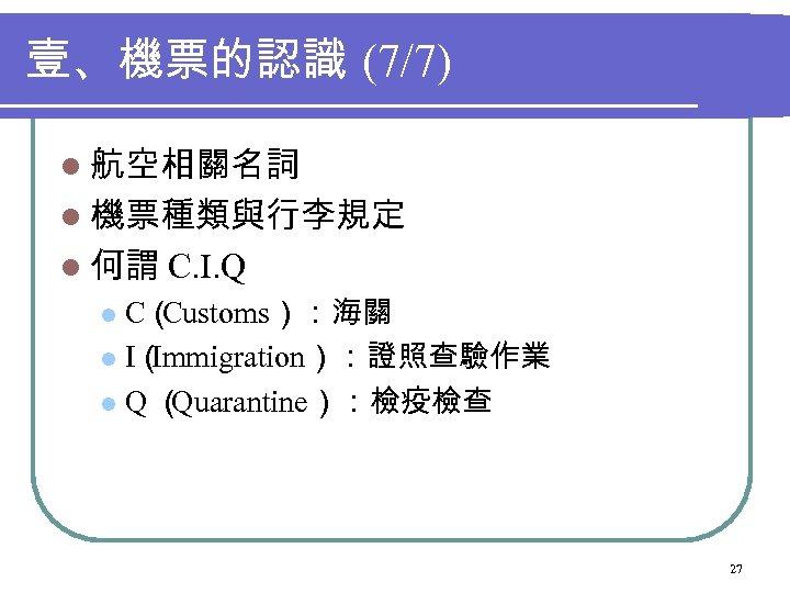 壹、機票的認識 (7/7) l 航空相關名詞 l 機票種類與行李規定 l 何謂 C. I. Q C( Customs):海關 l