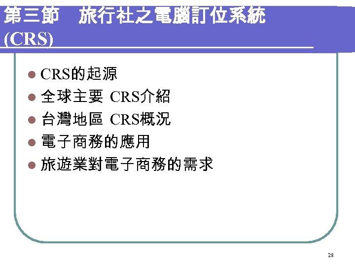第三節 旅行社之電腦訂位系統 (CRS) l CRS的起源 l 全球主要 CRS介紹 l 台灣地區 CRS概況 l 電子商務的應用 l 旅遊業對電子商務的需求