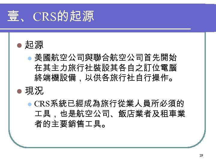 壹、 CRS的起源 l 美國航空公司與聯合航空公司首先開始 在其主力旅行社裝設其各自之訂位電腦 終端機設備,以供各旅行社自行操作。 l 現況 l CRS系統已經成為旅行從業人員所必須的 具,也是航空公司、飯店業者及租車業 者的主要銷售 具。 29
