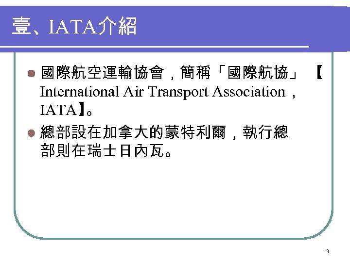 壹、IATA介紹 l 國際航空運輸協會,簡稱「國際航協」 【 International Air Transport Association, IATA】 。 l 總部設在加拿大的蒙特利爾,執行總 部則在瑞士日內瓦。 3