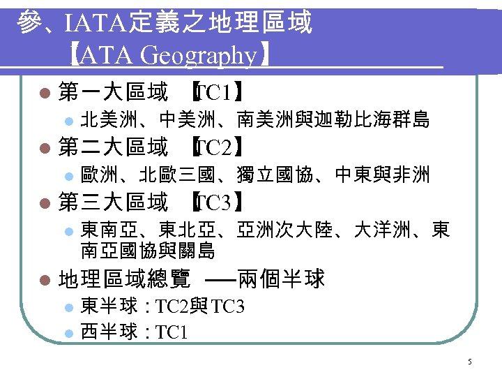 參、IATA定義之地理區域 【 IATA Geography】 l 第一大區域 l 北美洲、中美洲、南美洲與迦勒比海群島 l 第二大區域 l 【 TC 2】