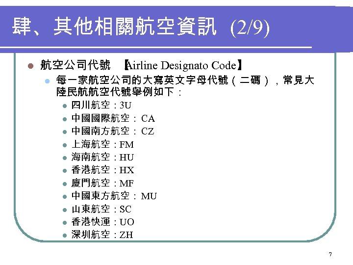 肆、其他相關航空資訊 (2/9) l 航空公司代號 【 Airline Designato Code】 l 每一家航空公司的大寫英文字母代號(二碼),常見大 陸民航航空代號舉例如下: l l l