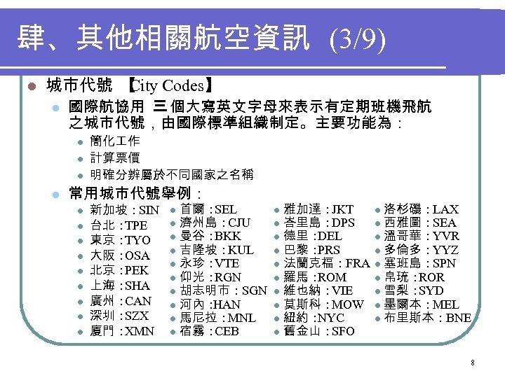 肆、其他相關航空資訊 (3/9) l 城市代號 【 City Codes】 l 國際航協用 三 個大寫英文字母來表示有定期班機飛航 之城市代號,由國際標準組織制定。主要功能為: l l