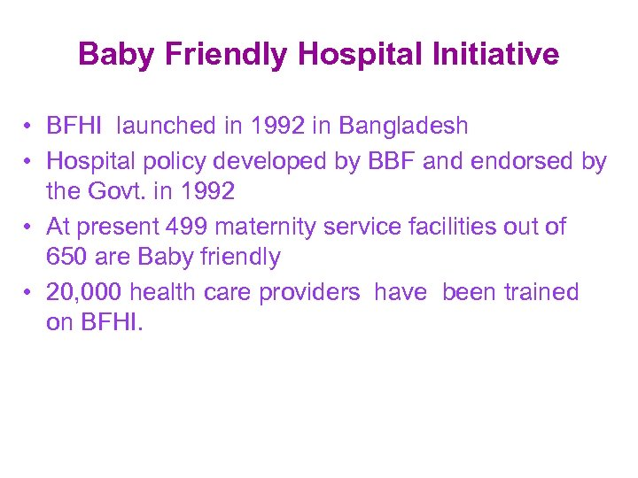 Baby Friendly Hospital Initiative • BFHI launched in 1992 in Bangladesh • Hospital policy