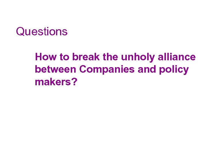 Questions How to break the unholy alliance between Companies and policy makers?