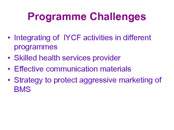 Programme Challenges • Integrating of IYCF activities in different programmes • Skilled health services