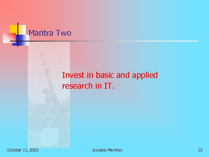 Mantra Two Invest in basic and applied research in IT. October 11, 2003 Success