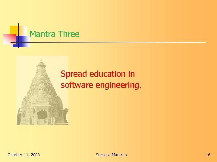 Mantra Three Spread education in software engineering. October 11, 2003 Success Mantras 16