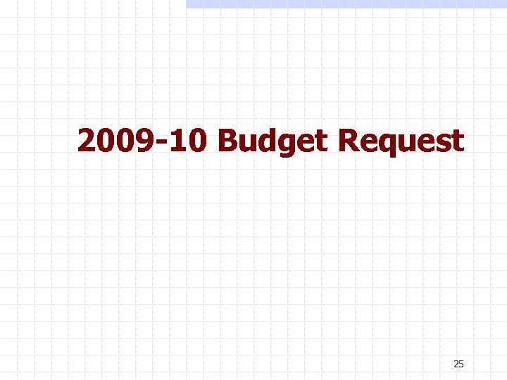2009 -10 Budget Request 25
