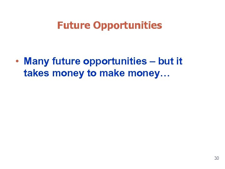 Future Opportunities • Many future opportunities – but it takes money to make money…