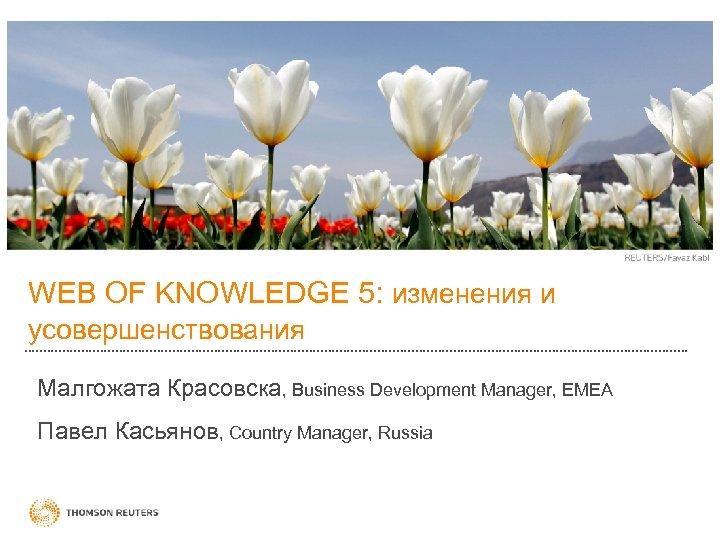 WEB OF KNOWLEDGE 5: изменения и усовершенствования Малгожата Красовска, Business Development Manager, EMEA Павел