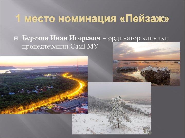 1 место номинация «Пейзаж» Березин Иван Игоревич – ординатор клиники пропедтерапии Сам. ГМУ