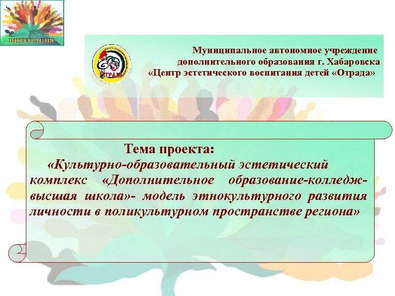 Муниципальное автономное учреждение дополнительного образования г. Хабаровска «Центр эстетического воспитания детей «Отрада» Тема проекта: