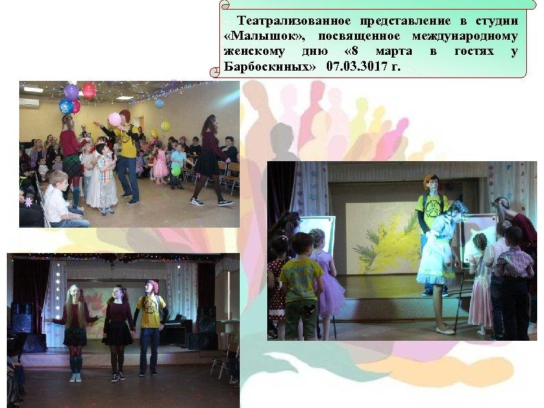 - Театрализованное представление в студии «Малышок» , посвященное международному женскому дню « 8 марта